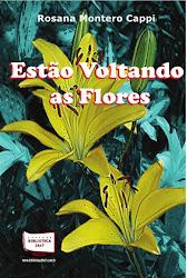 Estão Voltando as Flores / Autora deste Blog Rosana Cappil