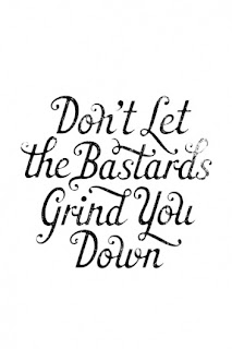 Don't let the bastards grind you down