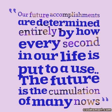 accomplishments are determined entirely by how every second in our life