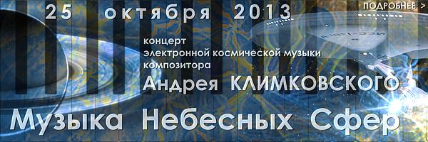 25 октября 2013 | концерт электронной космической музыки композитора Андрея Климковского «Музыка Небесных Сфер» в Толстовском центре на Пятницкой - 12 (г. Москва). Начало 19-00, продолжительность 2 часа, билеты 300 рублей.  Подробнее: +7 926 719 19 00