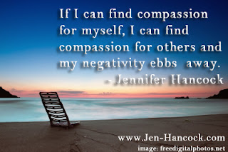 If I can find compassion for myself, I can find compassion for others and my negativity ebbs away.