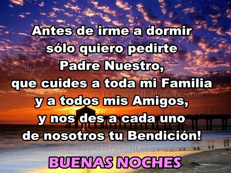 Antes de irme a dormir sólo quiero pedirte Padre Nuestro, que cuides a toda mi Familia y a todos mis Amigos, y nos des a cada uno de nosotros  tu Bendición!