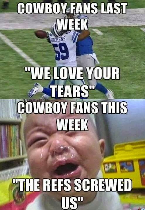 "Cowboys fans last week ""we love your tears"". Cowboys fans this week ""the refs screwed us"""