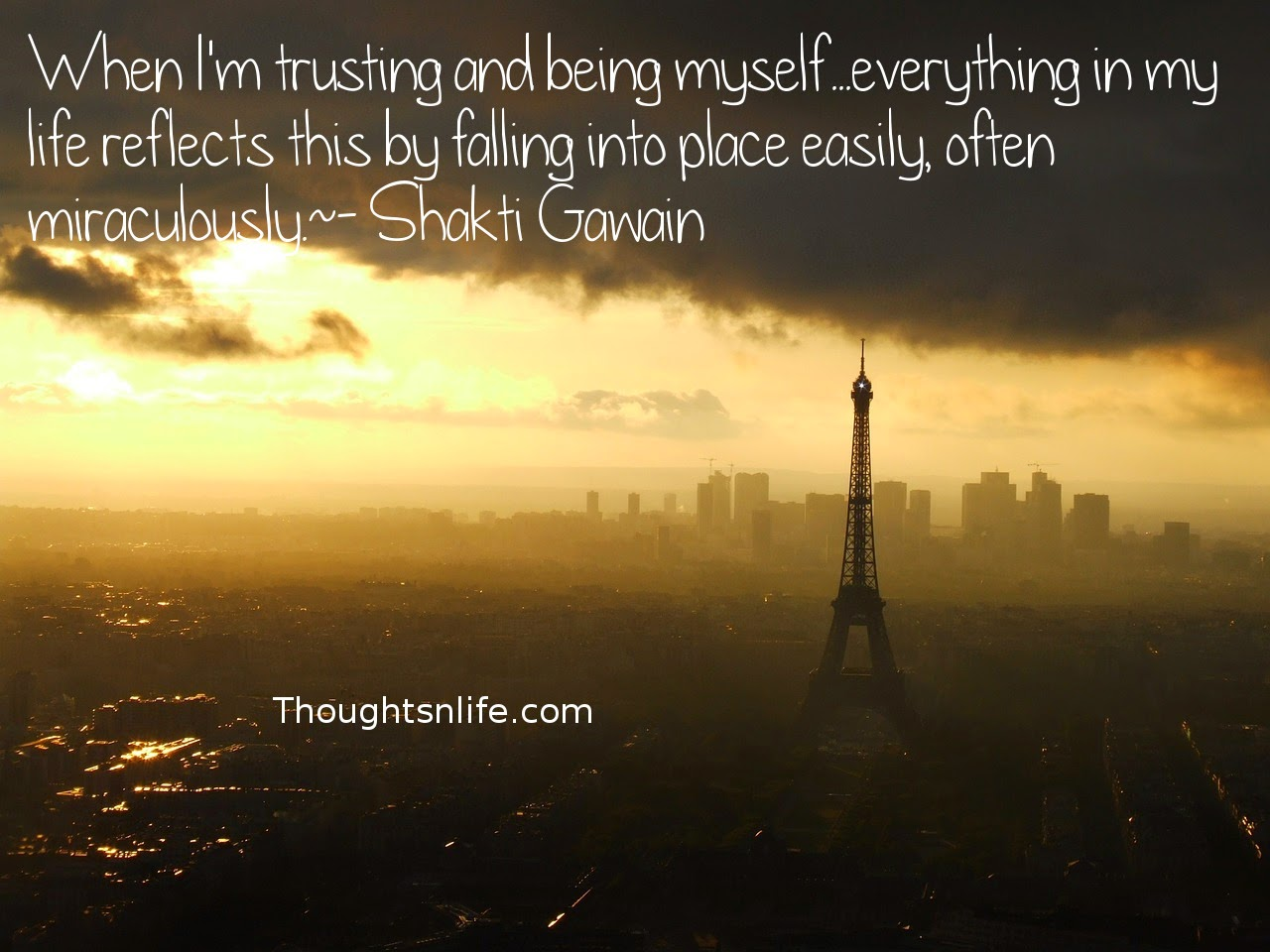 Thoughtsnlife.com: When I'm trusting and being myself... everything in my life reflects this by falling into place easily, often miraculously. - Shakti Gawain