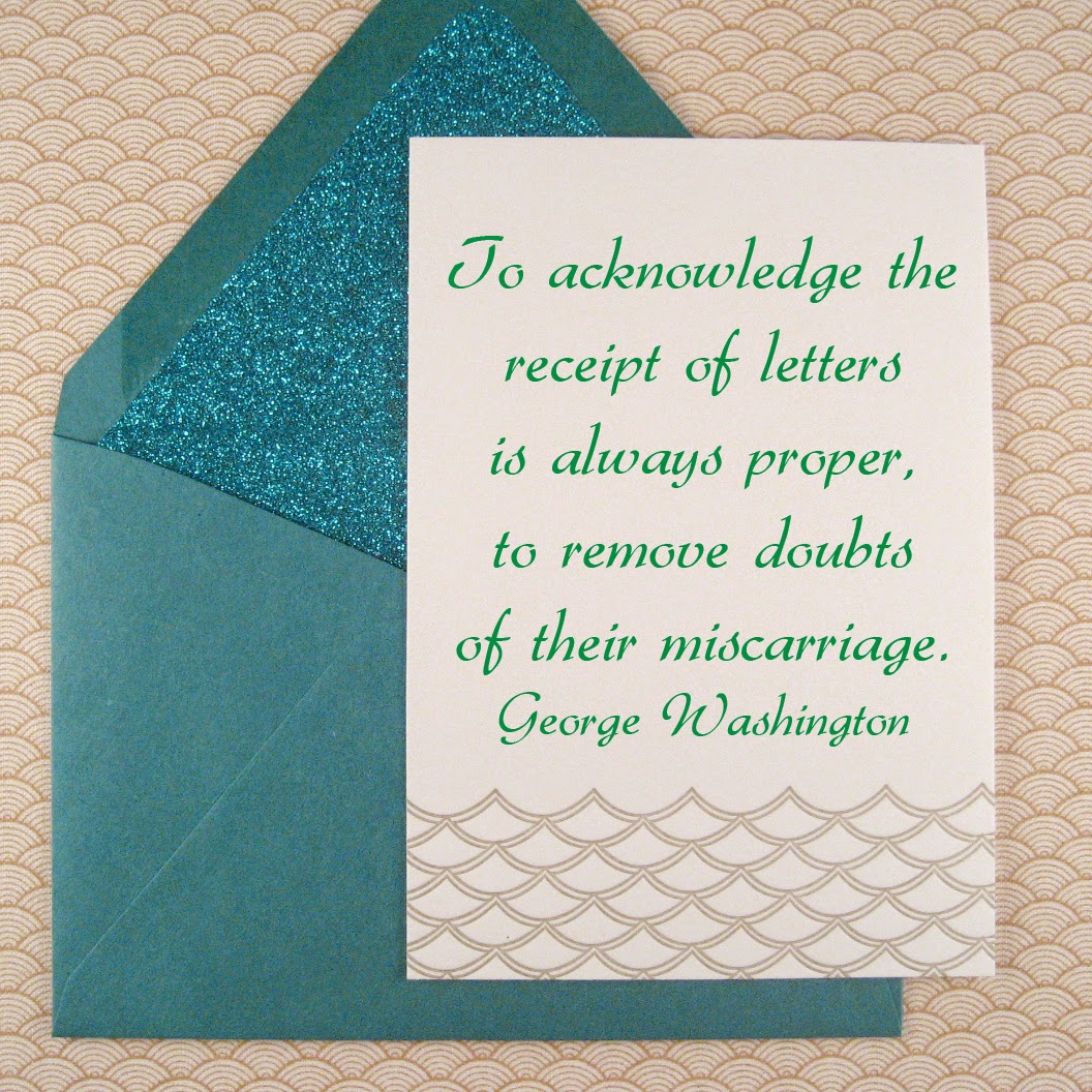 To acknowledge the receipt of letters is always proper, to remove doubts of their miscarriage.  ~George Washington