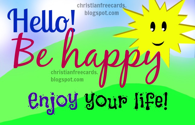 Hello, Be Happy, Enjoy your life. Free christian card for facebook friends, free christian quotes, nice free images. Happy day.   Birthday card, good wishes.
