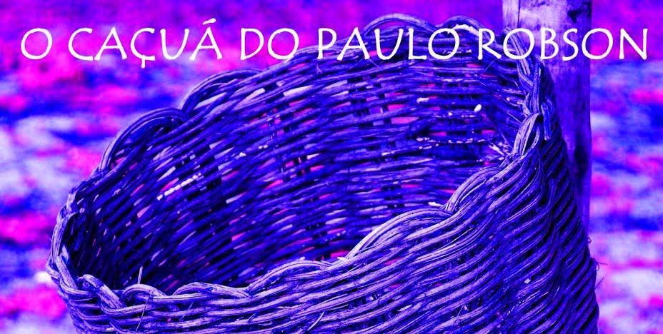 O CAÇUÁ DO PAULO ROBSON