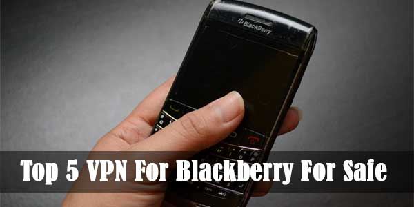 Top 5 VPN For Blackberry For Safe Browsing