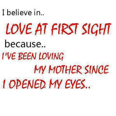I believe in.. love at first sight because.. I've been loving my mother since I opened my eyes..
