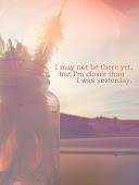 Puede que no esté allí todavía, pero estoy más cerca que ayer.