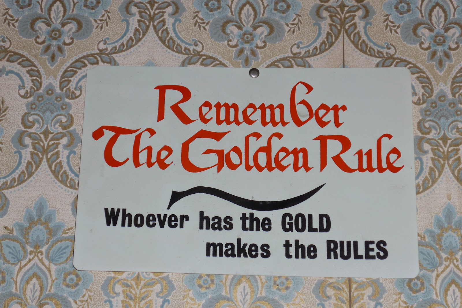 Remember the Golden Rule.... Whoever has the Gold makes the rules.