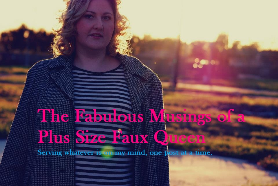 The Fabulous Musings of a Plus Size Faux Queen
