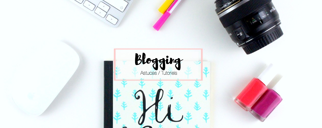 BLOGGING | Toutes mes astuces pour bien bloguer !