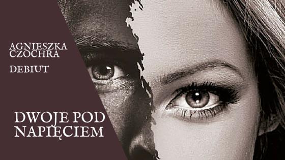 Dwoje pod napięciem – Agnieszka Czochra PRZEDPREMIEROWO