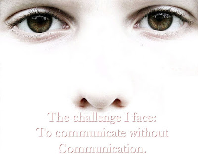 The challenge I face: To communicate without Communication.