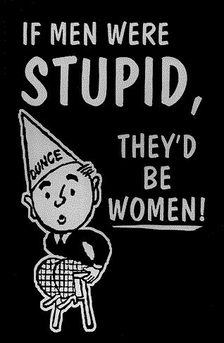 If men were stupid, they'd be women!