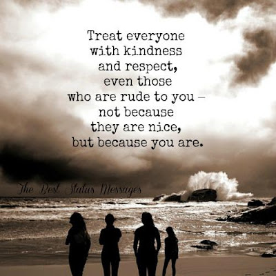 Treat everyone with kindness and respect, even those who are rude to you-not because they are nice, but because you are.