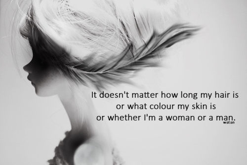 It doesn't matter how long my hair is or what colour my skin is or whether I'm a woman or a man.