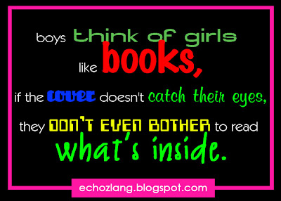 Boys are think of girls like books, if the cover doesn't catch their eyes, they don't even bother to read what's inside.