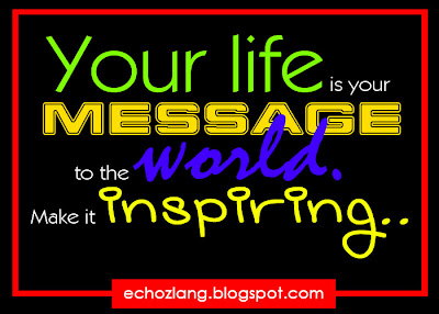 Your life is your message to the world. Make it inspiring.