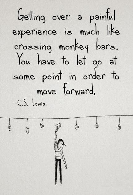 Getting over painful experience is much like crossing monkey bars. You have to let go at some point in order to move Forward image quote