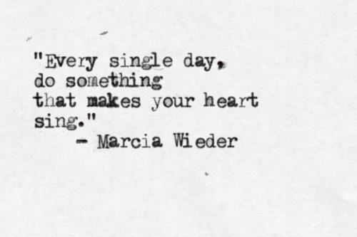 DO SOMETHING THAT MAKES YOUR HEART SING