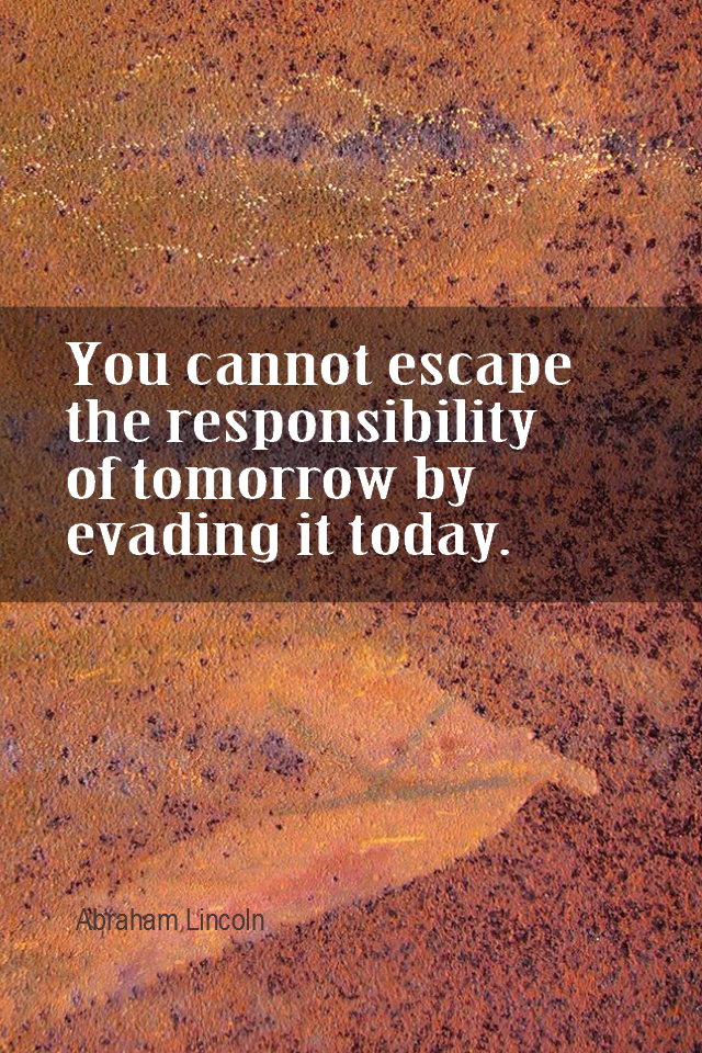 visual quote - image quotation for PROCRASTINATION - You cannot escape the responsibility of tomorrow by evading it today. - Abraham Lincoln