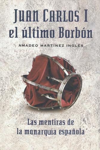 Juan%2BCarlos%2BI%2Bel%2BUltimo%2BBorbon Juan Carlos I el Ultimo Borbon: Las Mentiras de la Monarquia española   Amadeo Martinez Ingles