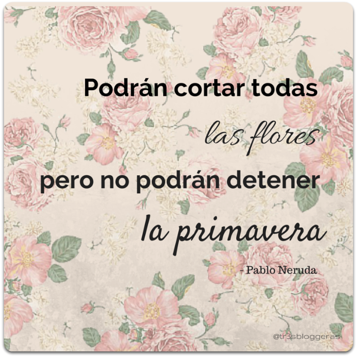 Podrán cortar todas las flores, pero no podrán detener la primavera - Pablo Neruda cita frases celebres quote primavera flores