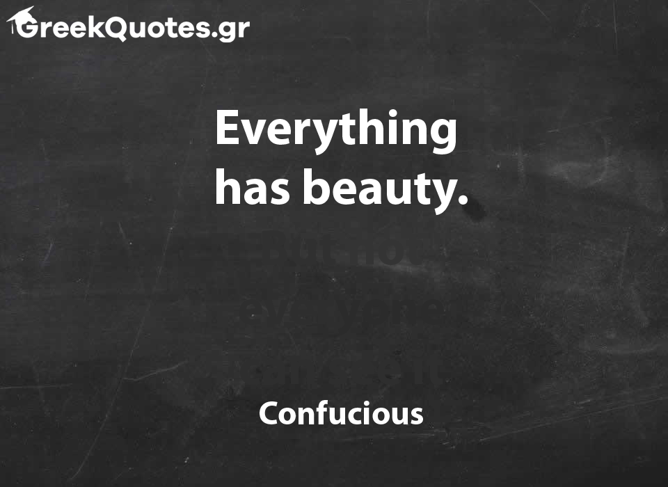 Everything  has beauty. But not everyone can see it - Confucious