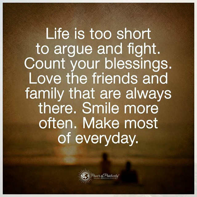 Life is too Short to argue and fight. Count your blessings ...