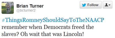 #ThingsRomneyShouldSayToTheNAACP‬ remember when Democrats freed the slaves? Oh wait that was Lincoln!