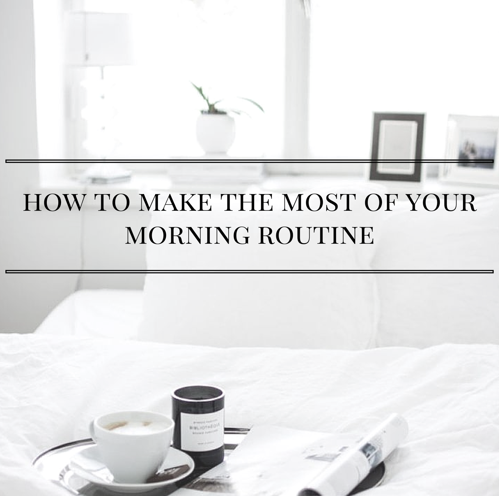 How To Make The Most Of Your Morning Routine | alyssajfreitas.blogspot.com