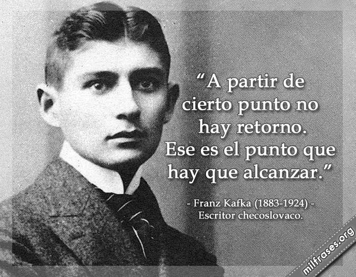 A partir de cierto punto no hay retorno. Ese es el punto que hay que alcanzar. Franz Kafka (1883-1924) Escritor checoslovaco.