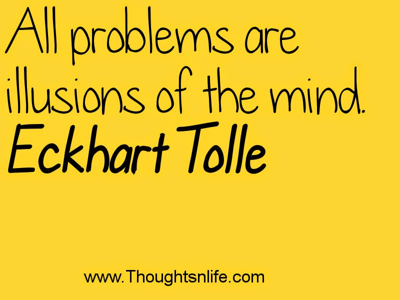 Thoughtsnlife.com :All problems are illusions of the mind. Eckhart Tolle