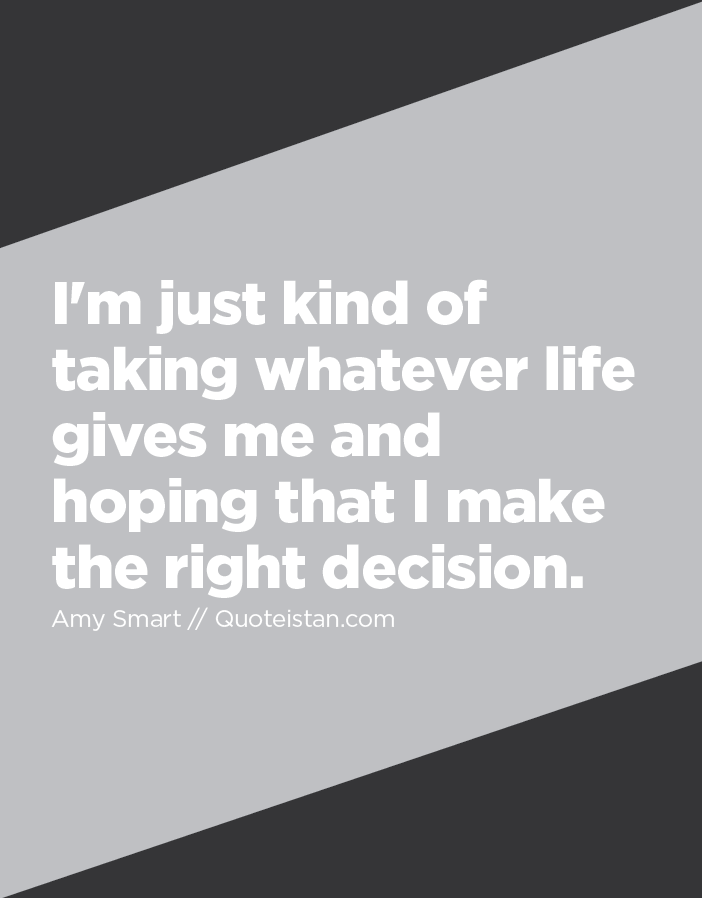I'm just kind of taking whatever life gives me and hoping that I make the right decision.