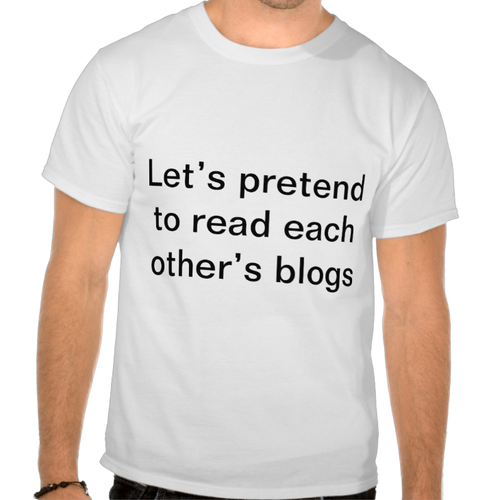 http://www.zazzle.com/let_s_pretend_to_read_each_other_s_blogs_t_shirt-235273821850402420