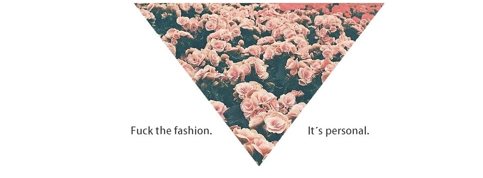 Fuck the fashion. It´s personal.