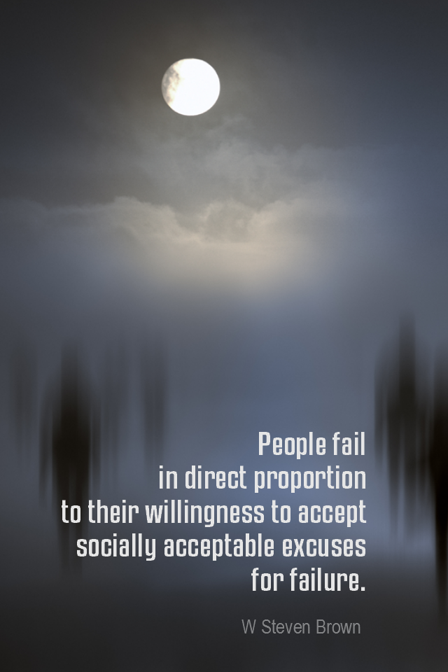 visual quote - image quotation ATTITUDE - People fail in direct proportion to their willingness to accept socially acceptable excuses for failure. - W Steven Brown