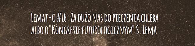 """Lemat-o #16: Za dużo nas do pieczenia chleba albo o """"Kongresie futurologicznym"""" S. Lema"""