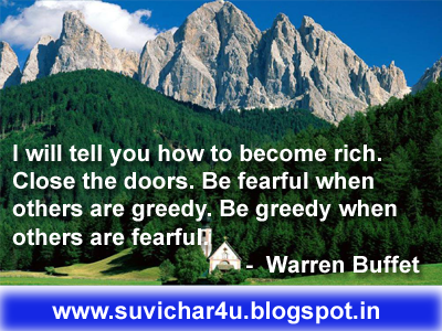 I will tell you how to become rich. Close the doors. Be fearful when others are greedy. Be greedy when others are fearful.