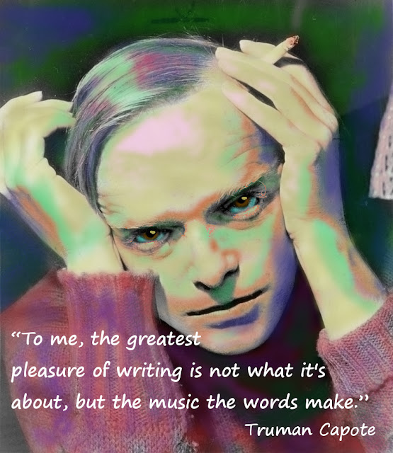 """To me, the greatest pleasure of writing is not what it's about, but the music the words make."" Truman Capote"