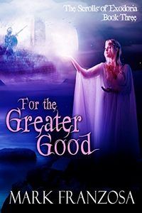 For the Greater Good (The Scrolls of Exodoria Book 3)