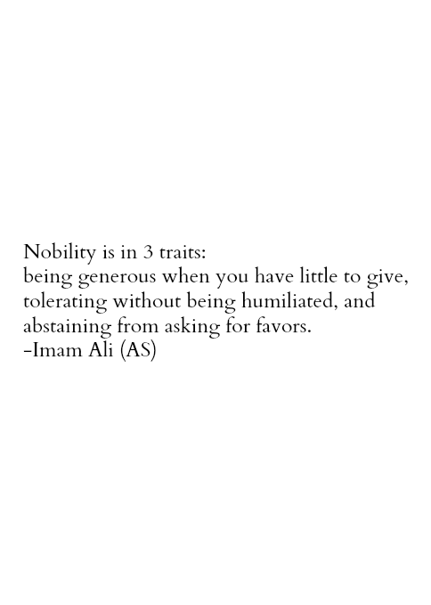 Nobility is in 3 traits: being generous when you have little to give, tolerating without being humiliated, and abstaining from asking for favors. -Imam Ali (AS)