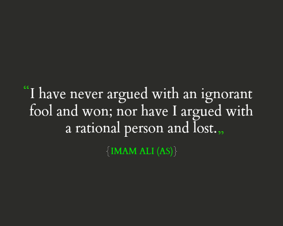 I have never argued with an ignorant fool and won; nor have I argued with a rational person and lost.