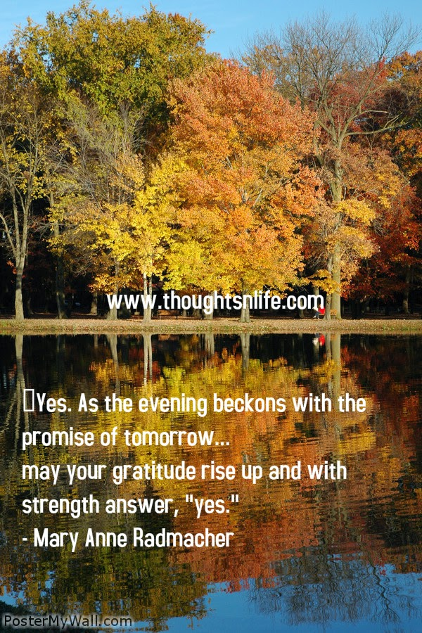 "Thoughtsnlife.com : Yes. As the evening beckons with the promise of tomorrow... may your gratitude rise up and with strength answer, ""yes."" - Mary Anne Radmacher"