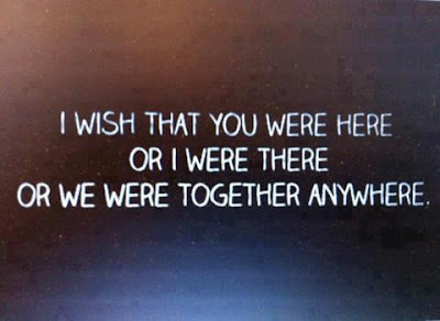 I wish that you were here or i were there or we were together anywhere.