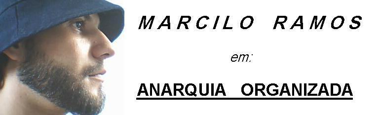 MARCILO RAMOS em: ANARQUIA ORGANIZADA.