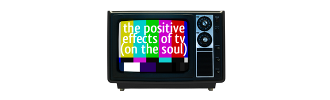 The + Effects of TV (on your Soul)