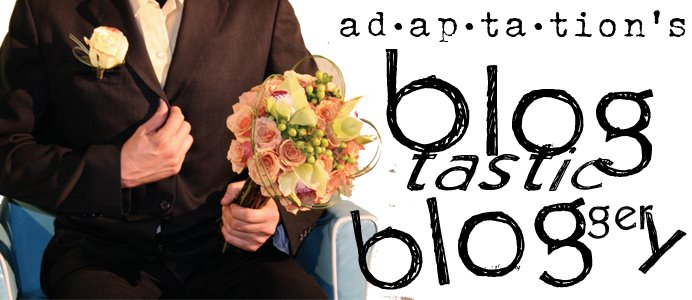 Adaptation's Blogtastic Bloggery